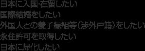 日本に入国・在留したい。国際結婚をしたい。外国人との養子縁組等(渉外戸籍)をしたい。永住許可を取得したい。日本に帰化したい